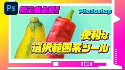 初心者必見!Photoshopの便利な選択範囲系ツール!