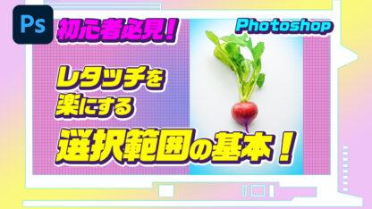 初心者必見!Photoshopでレタッチを楽にする選択範囲の基本!