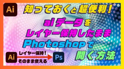 知っておくと超便利!aiデータをレイヤー保持したままPhotoshopで開く方法