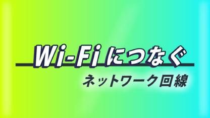 Wi-Fiにつなぐ ~ネットワーク回線~