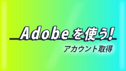 Adobeを使う!~アカウント取得~